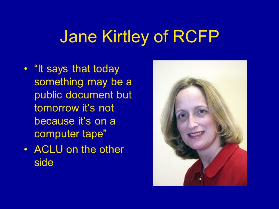 Jane Kirtley of RCFP It says that today something may be a public document but tomorrow it's not because it's on a computer tape ACLU on the other side