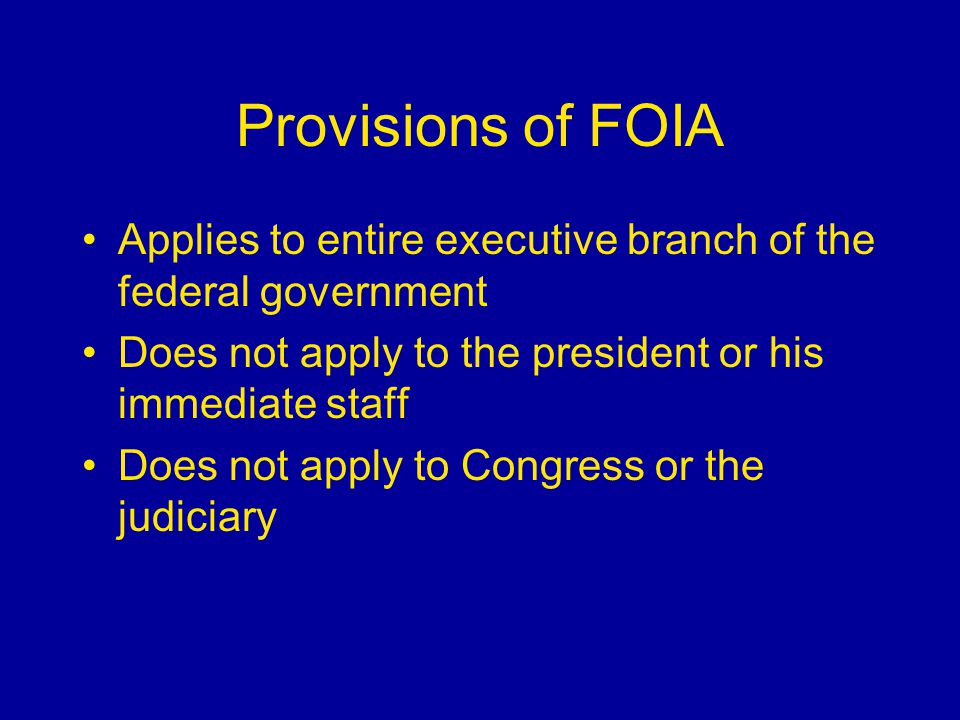 Provisions of FOIA Applies to entire executive branch of the federal government Does not apply to the president or his immediate staff Does not apply to Congress or the judiciary