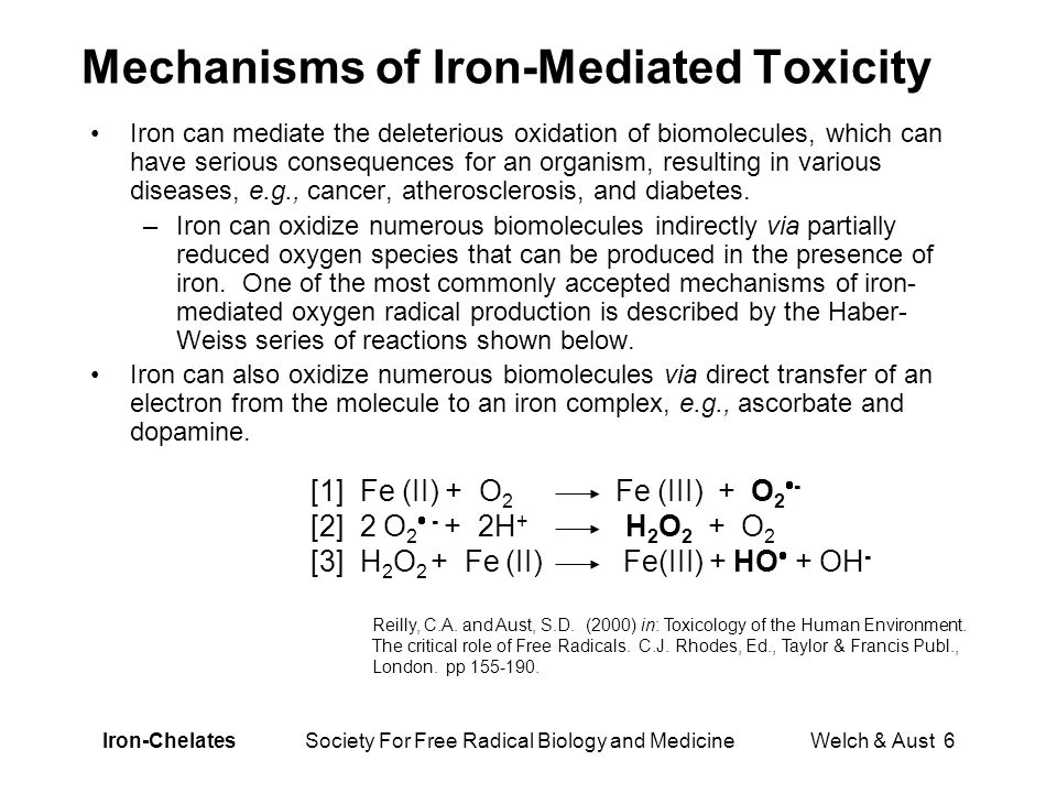 Iron-Chelates Society For Free Radical Biology and Medicine Welch & Aust 6 Mechanisms of Iron-Mediated Toxicity Iron can mediate the deleterious oxidation of biomolecules, which can have serious consequences for an organism, resulting in various diseases, e.g., cancer, atherosclerosis, and diabetes.