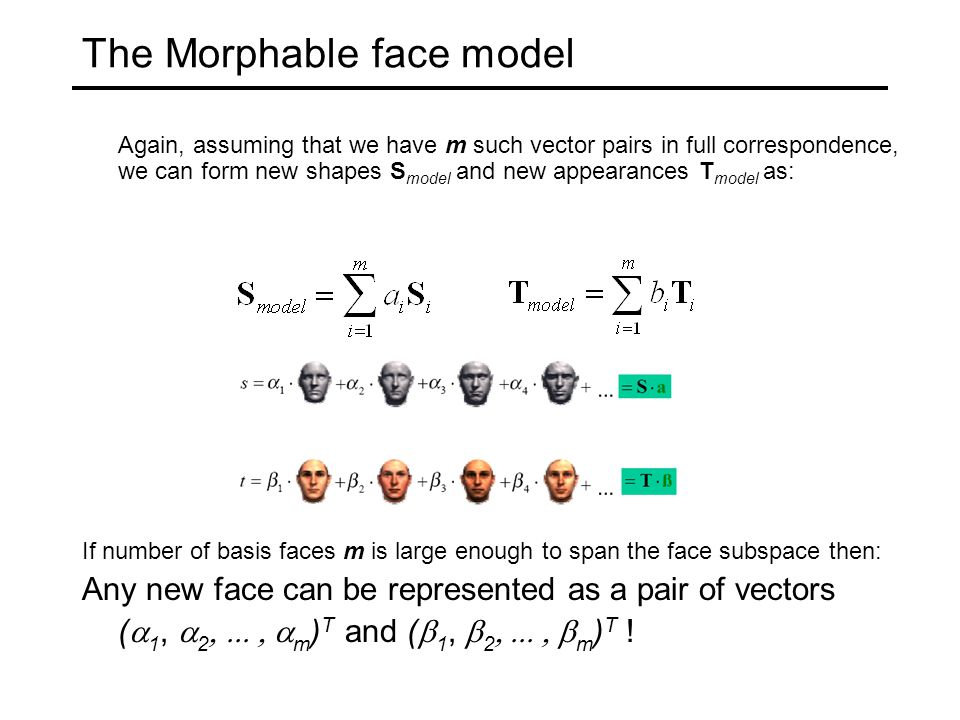 The Morphable face model Again, assuming that we have m such vector pairs in full correspondence, we can form new shapes S model and new appearances T model as: If number of basis faces m is large enough to span the face subspace then: Any new face can be represented as a pair of vectors (  1,  2  m ) T and (  1,  2  m ) T !