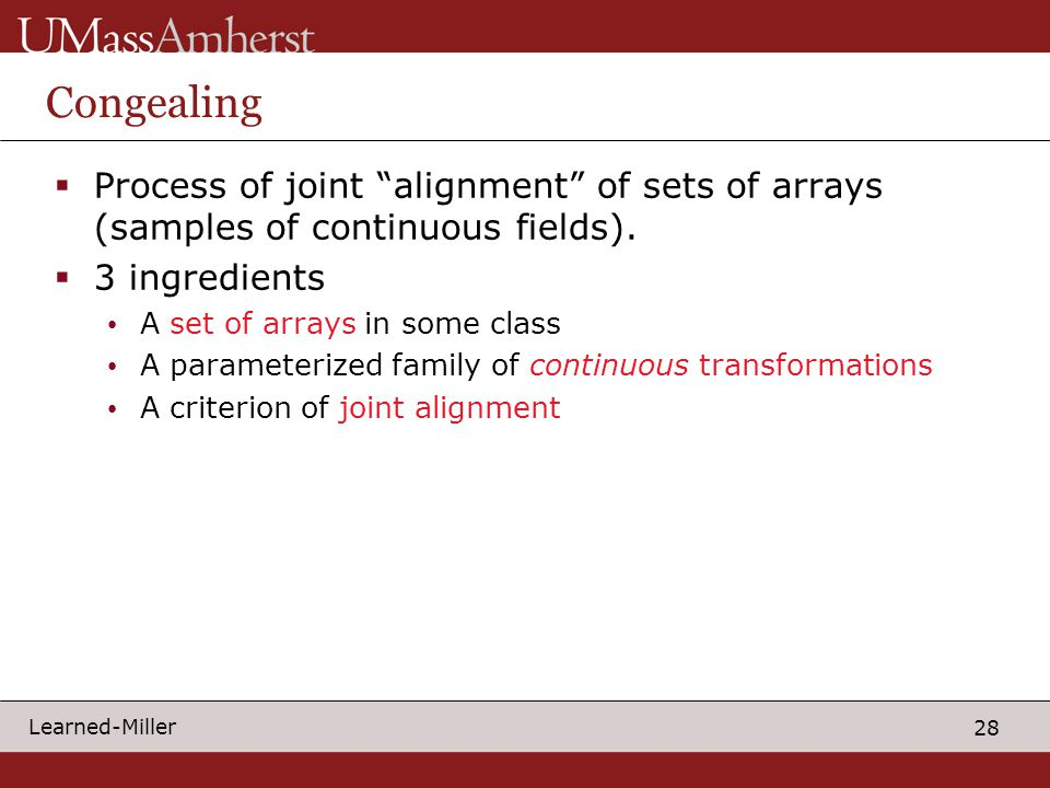 """28 Learned-Miller Congealing  Process of joint """"alignment"""" of sets of arrays (samples of continuous fields).  3 ingredients A set of arrays in some"""