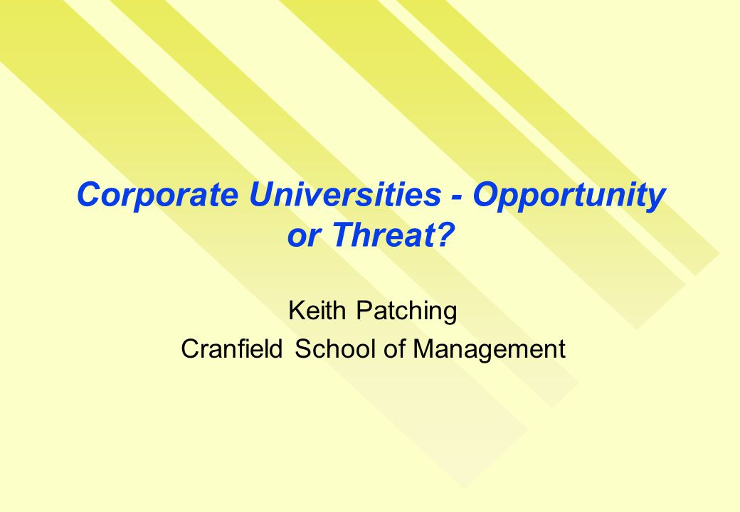 Corporate Universities - Opportunity or Threat? Keith Patching Cranfield School of Management