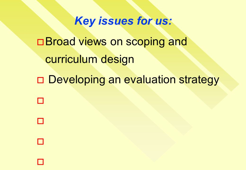 Key issues for us:  Broad views on scoping and curriculum design  Developing an evaluation strategy 