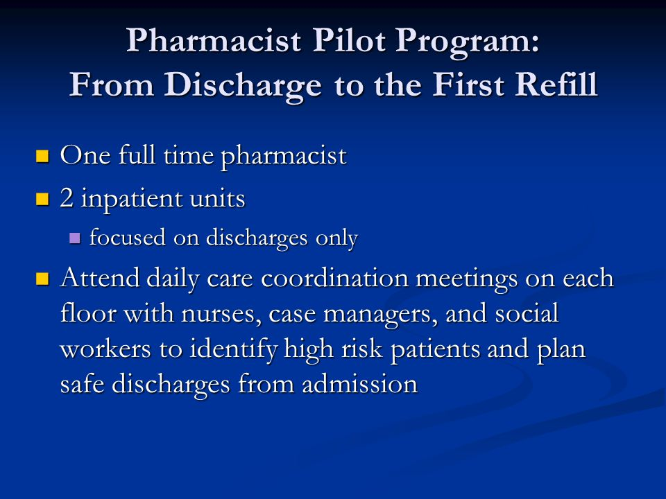 Pharmacist Pilot Program: From Discharge to the First Refill One full time pharmacist One full time pharmacist 2 inpatient units 2 inpatient units focused on discharges only focused on discharges only Attend daily care coordination meetings on each floor with nurses, case managers, and social workers to identify high risk patients and plan safe discharges from admission Attend daily care coordination meetings on each floor with nurses, case managers, and social workers to identify high risk patients and plan safe discharges from admission