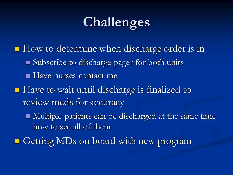 Challenges How to determine when discharge order is in How to determine when discharge order is in Subscribe to discharge pager for both units Subscribe to discharge pager for both units Have nurses contact me Have nurses contact me Have to wait until discharge is finalized to review meds for accuracy Have to wait until discharge is finalized to review meds for accuracy Multiple patients can be discharged at the same time how to see all of them Multiple patients can be discharged at the same time how to see all of them Getting MDs on board with new program Getting MDs on board with new program