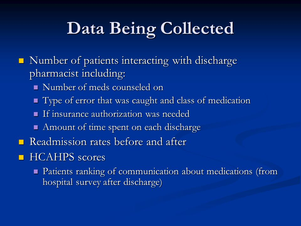 Data Being Collected Number of patients interacting with discharge pharmacist including: Number of patients interacting with discharge pharmacist including: Number of meds counseled on Number of meds counseled on Type of error that was caught and class of medication Type of error that was caught and class of medication If insurance authorization was needed If insurance authorization was needed Amount of time spent on each discharge Amount of time spent on each discharge Readmission rates before and after Readmission rates before and after HCAHPS scores HCAHPS scores Patients ranking of communication about medications (from hospital survey after discharge) Patients ranking of communication about medications (from hospital survey after discharge)