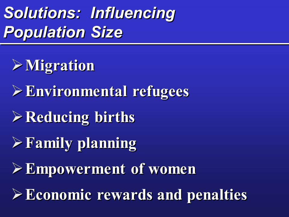 Solutions: Influencing Population Size  Migration  Environmental refugees  Reducing births  Family planning  Empowerment of women  Economic rewa