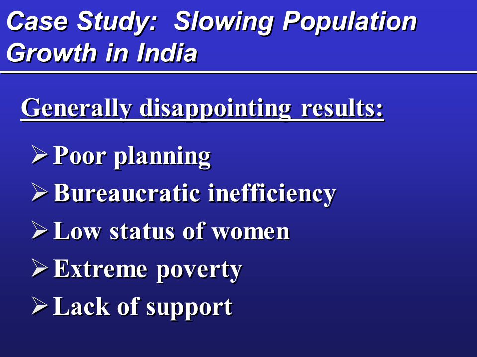 Case Study: Slowing Population Growth in India  Poor planning  Bureaucratic inefficiency  Low status of women  Extreme poverty  Lack of support G