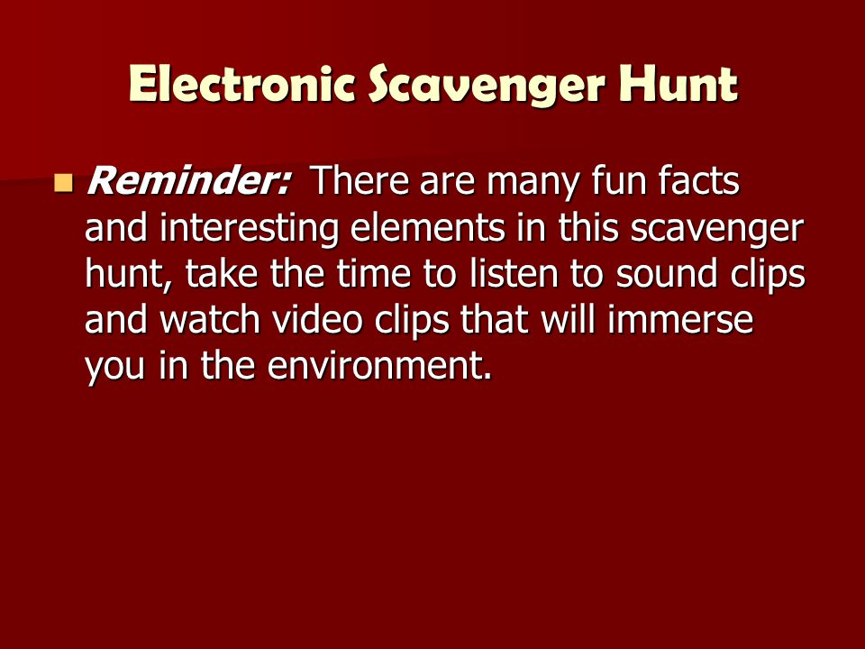Electronic Scavenger Hunt Reminder: There are many fun facts and interesting elements in this scavenger hunt, take the time to listen to sound clips and watch video clips that will immerse you in the environment.