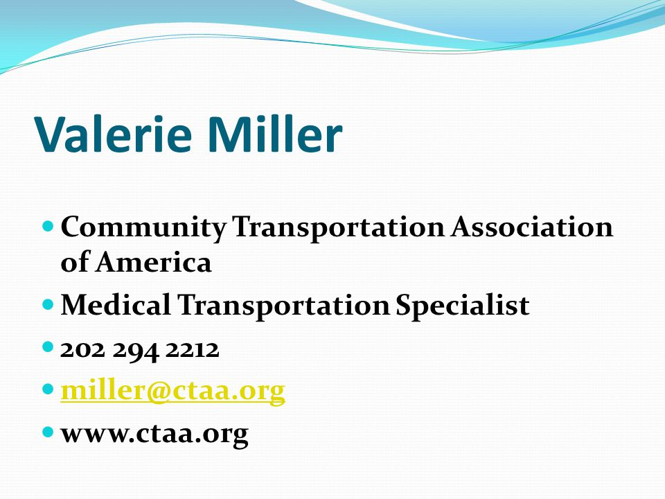 Valerie Miller Community Transportation Association of America Medical Transportation Specialist 202 294 2212 miller@ctaa.org www.ctaa.org