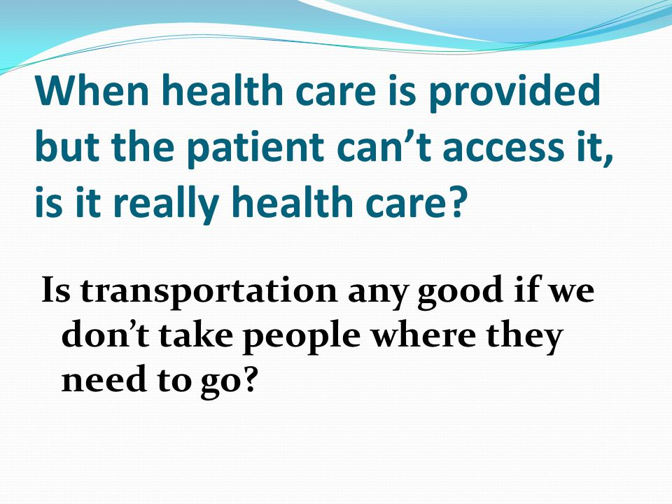 When health care is provided but the patient can't access it, is it really health care.