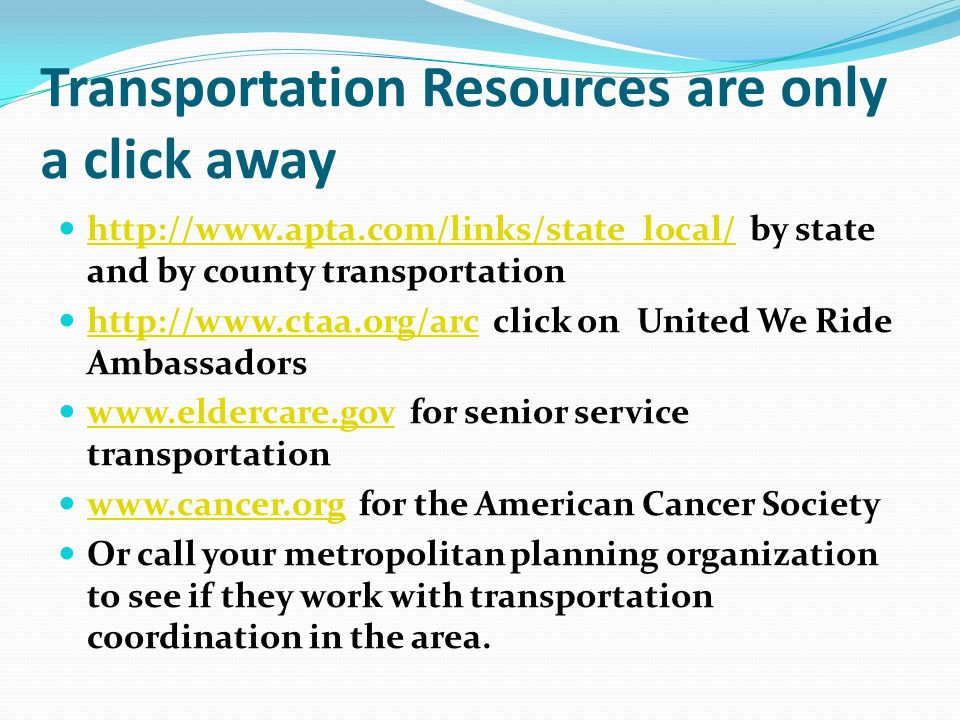 Transportation Resources are only a click away http://www.apta.com/links/state_local/ by state and by county transportation http://www.apta.com/links/state_local/ http://www.ctaa.org/arc click on United We Ride Ambassadors http://www.ctaa.org/arc www.eldercare.gov for senior service transportation www.eldercare.gov www.cancer.org for the American Cancer Society www.cancer.org Or call your metropolitan planning organization to see if they work with transportation coordination in the area.