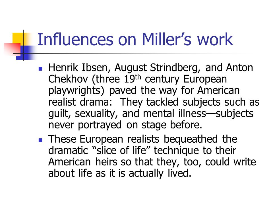 Influences on Miller's work Henrik Ibsen, August Strindberg, and Anton Chekhov (three 19 th century European playwrights) paved the way for American realist drama: They tackled subjects such as guilt, sexuality, and mental illness—subjects never portrayed on stage before.