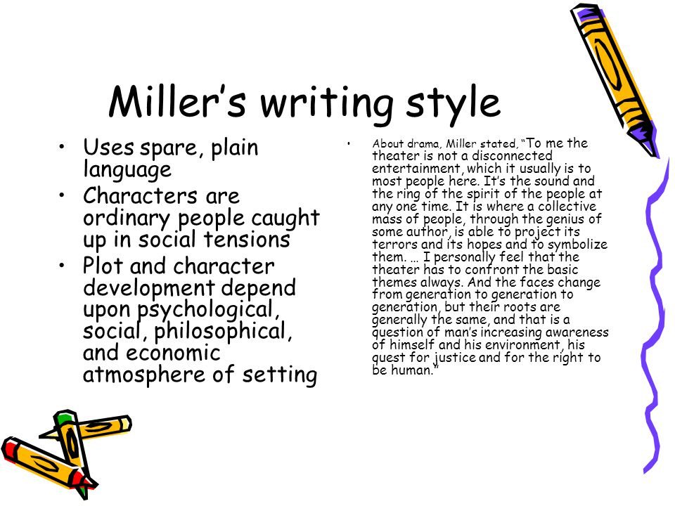Miller's writing style Uses spare, plain language Characters are ordinary people caught up in social tensions Plot and character development depend upon psychological, social, philosophical, and economic atmosphere of setting About drama, Miller stated, To me the theater is not a disconnected entertainment, which it usually is to most people here.