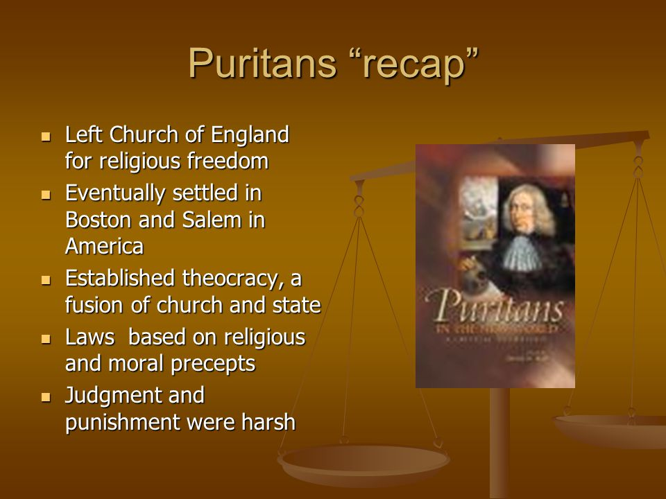 Puritans recap Left Church of England for religious freedom Left Church of England for religious freedom Eventually settled in Boston and Salem in America Eventually settled in Boston and Salem in America Established theocracy, a fusion of church and state Established theocracy, a fusion of church and state Laws based on religious and moral precepts Laws based on religious and moral precepts Judgment and punishment were harsh Judgment and punishment were harsh
