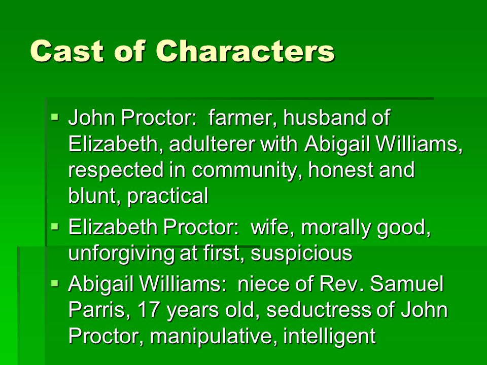 Cast of Characters  John Proctor: farmer, husband of Elizabeth, adulterer with Abigail Williams, respected in community, honest and blunt, practical  Elizabeth Proctor: wife, morally good, unforgiving at first, suspicious  Abigail Williams: niece of Rev.
