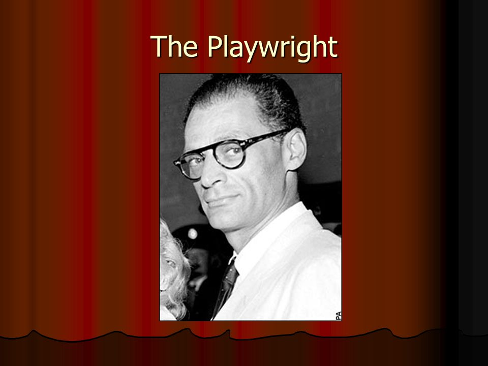 Arthur Miller Born and raised New York Born and raised New York Dropped out of high school due to The Great Depression Dropped out of high school due to The Great Depression Went to the University of Michigan—graduated in 1938—began his writing career Went to the University of Michigan—graduated in 1938—began his writing career Started out writing radio scripts, then moved to playwriting Started out writing radio scripts, then moved to playwriting 1947—first Broadway success with All My Sons 1947—first Broadway success with All My Sons 1949—produced his best known play Death of a Salesman which won a Pulitzer Prize 1949—produced his best known play Death of a Salesman which won a Pulitzer Prize