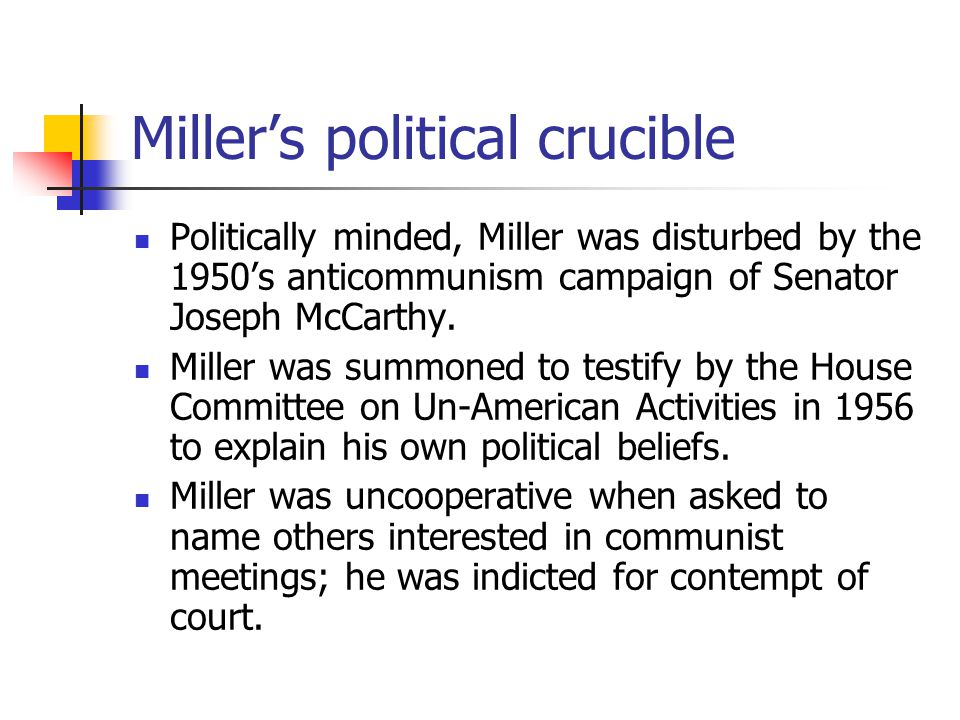 Miller's political crucible Politically minded, Miller was disturbed by the 1950's anticommunism campaign of Senator Joseph McCarthy.