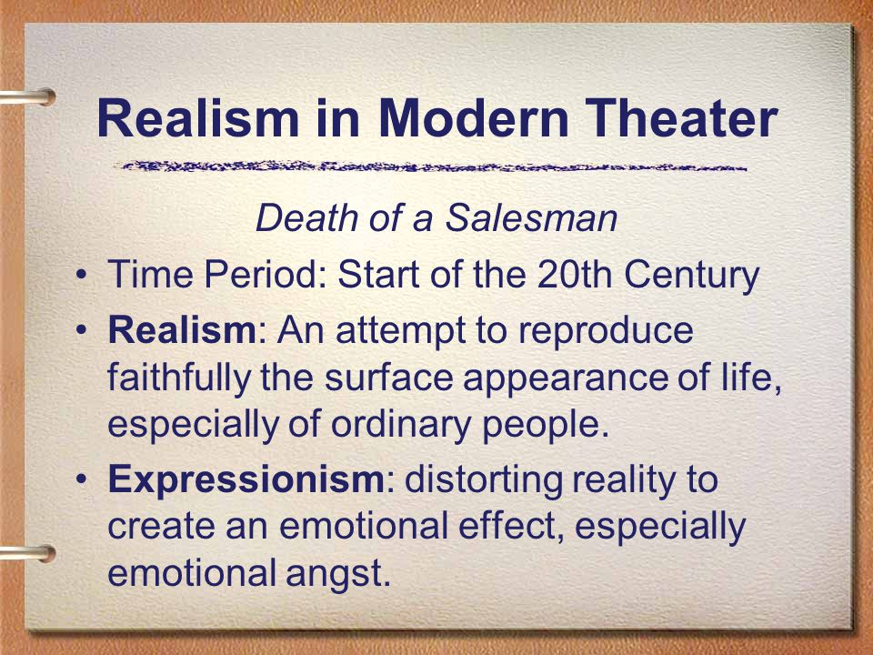 Realism in Modern Theater Death of a Salesman Time Period: Start of the 20th Century Realism: An attempt to reproduce faithfully the surface appearance of life, especially of ordinary people.