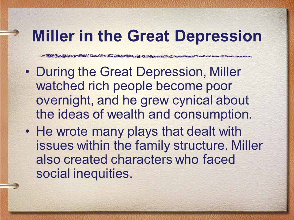 Miller in the Great Depression During the Great Depression, Miller watched rich people become poor overnight, and he grew cynical about the ideas of wealth and consumption.