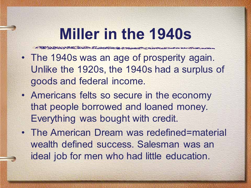 Miller in the 1940s The 1940s was an age of prosperity again. Unlike the 1920s, the 1940s had a surplus of goods and federal income. Americans felts s