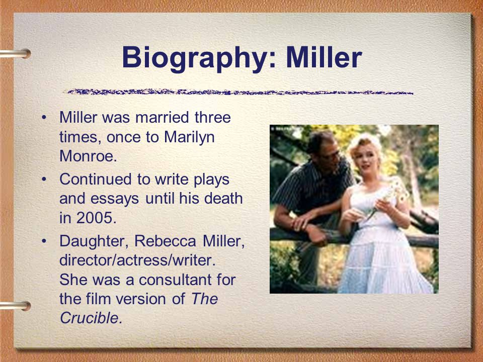 Biography: Miller Miller was married three times, once to Marilyn Monroe. Continued to write plays and essays until his death in 2005. Daughter, Rebec