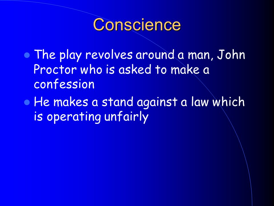 Conscience The play revolves around a man, John Proctor who is asked to make a confession He makes a stand against a law which is operating unfairly