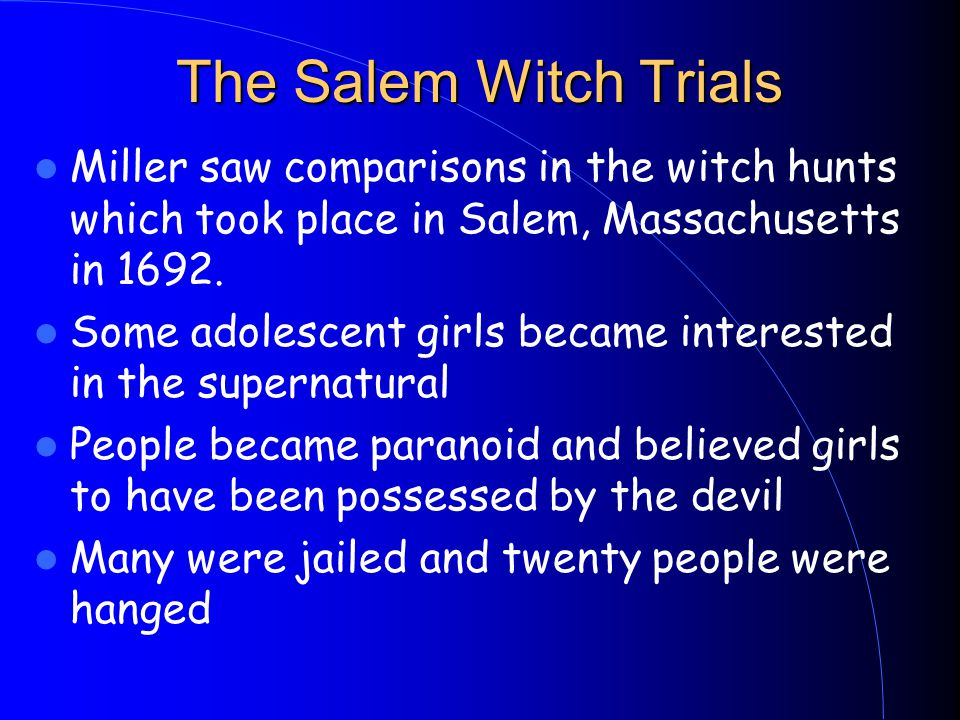 The Salem Witch Trials Miller saw comparisons in the witch hunts which took place in Salem, Massachusetts in 1692.