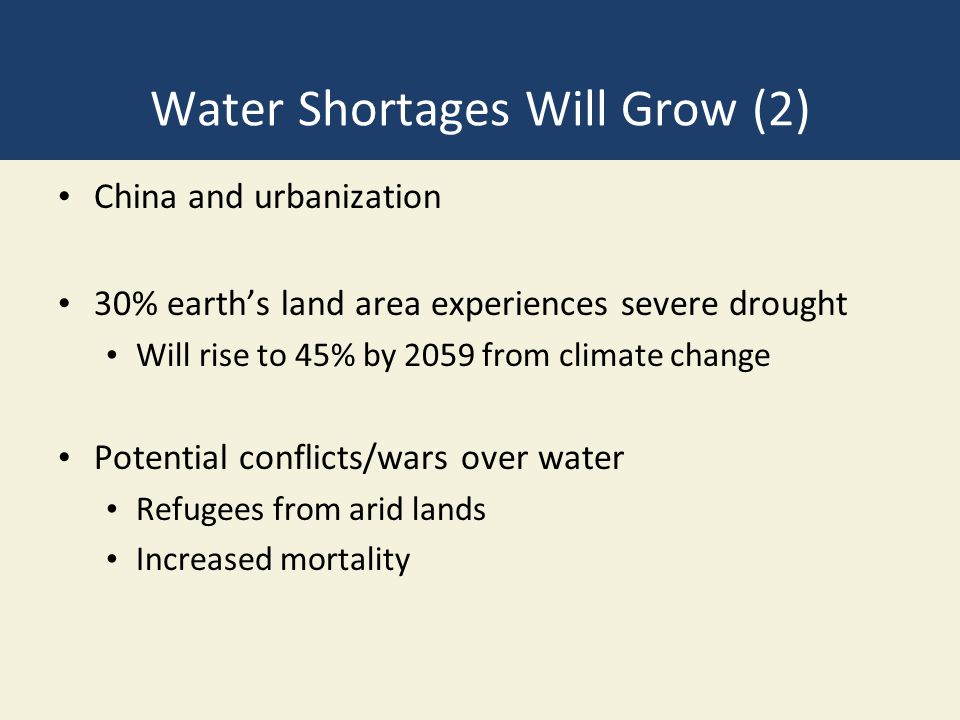 Water Shortages Will Grow (2) China and urbanization 30% earth's land area experiences severe drought Will rise to 45% by 2059 from climate change Pot