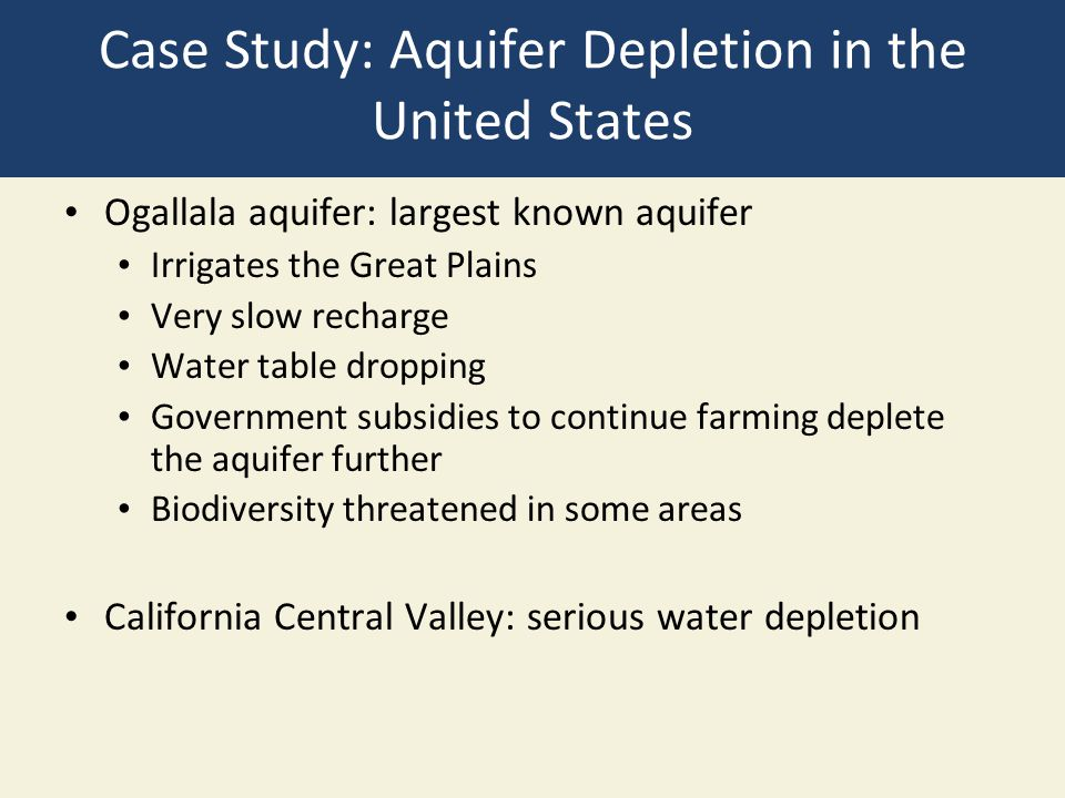 Case Study: Aquifer Depletion in the United States Ogallala aquifer: largest known aquifer Irrigates the Great Plains Very slow recharge Water table d