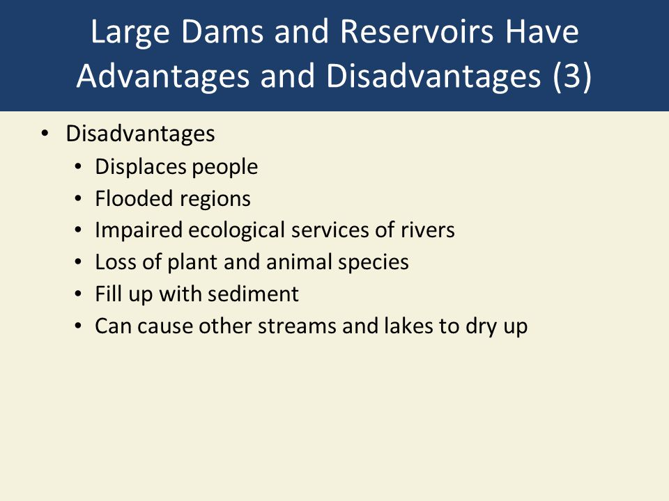Large Dams and Reservoirs Have Advantages and Disadvantages (3) Disadvantages Displaces people Flooded regions Impaired ecological services of rivers