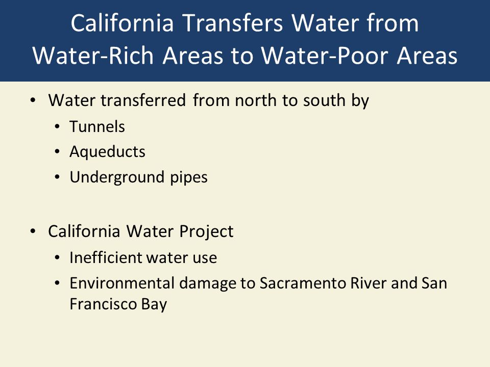 California Transfers Water from Water-Rich Areas to Water-Poor Areas Water transferred from north to south by Tunnels Aqueducts Underground pipes Cali