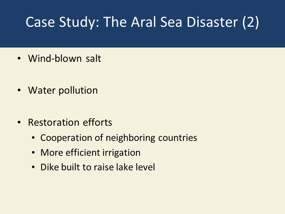 Case Study: The Aral Sea Disaster (2) Wind-blown salt Water pollution Restoration efforts Cooperation of neighboring countries More efficient irrigati