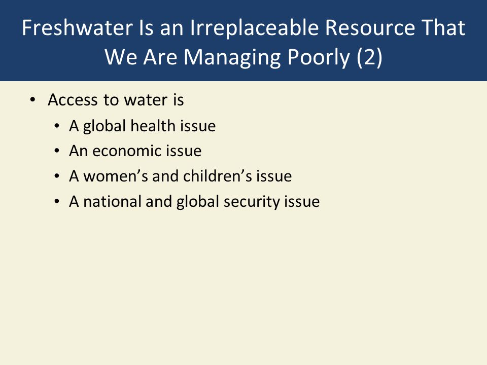 Freshwater Is an Irreplaceable Resource That We Are Managing Poorly (2) Access to water is A global health issue An economic issue A women's and child