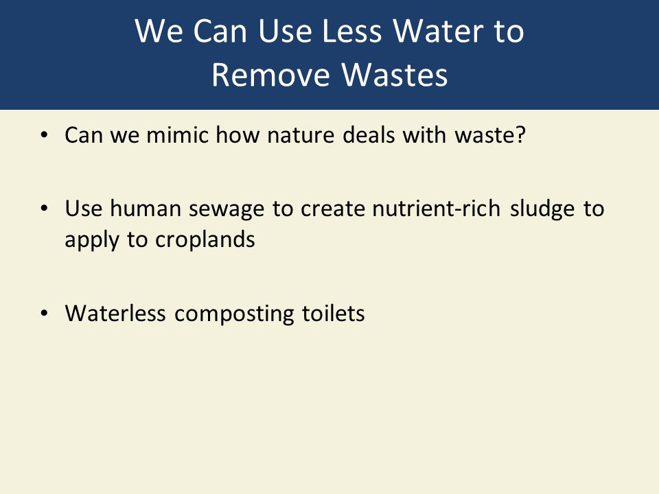 We Can Use Less Water to Remove Wastes Can we mimic how nature deals with waste? Use human sewage to create nutrient-rich sludge to apply to croplands