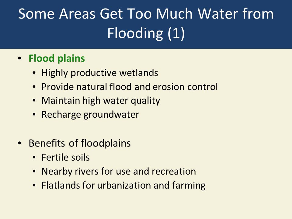 Some Areas Get Too Much Water from Flooding (1) Flood plains Highly productive wetlands Provide natural flood and erosion control Maintain high water