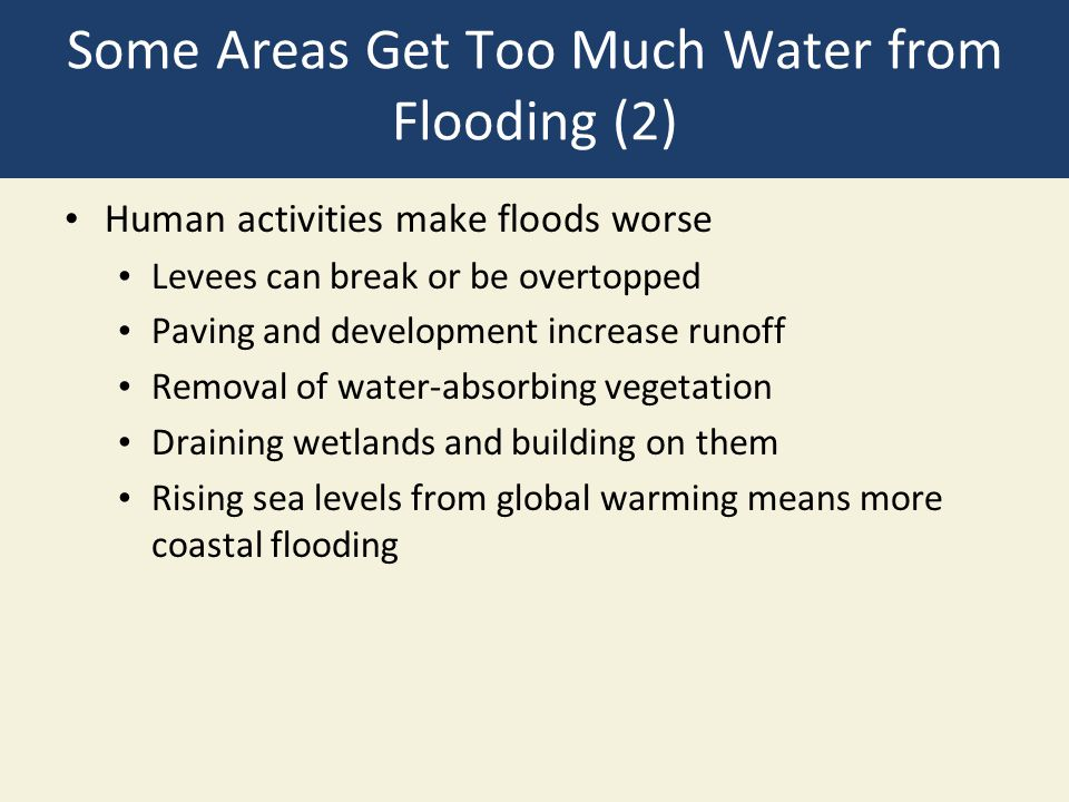 Some Areas Get Too Much Water from Flooding (2) Human activities make floods worse Levees can break or be overtopped Paving and development increase r