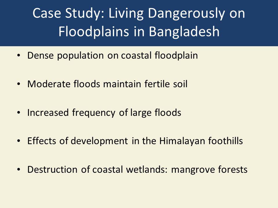 Case Study: Living Dangerously on Floodplains in Bangladesh Dense population on coastal floodplain Moderate floods maintain fertile soil Increased fre