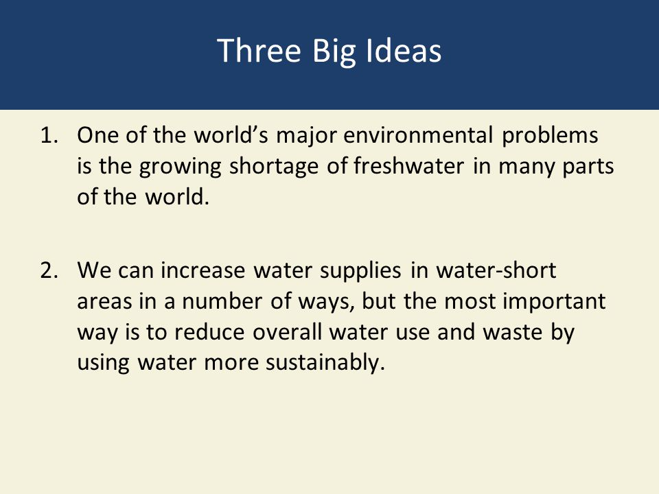 Three Big Ideas 1.One of the world's major environmental problems is the growing shortage of freshwater in many parts of the world. 2.We can increase