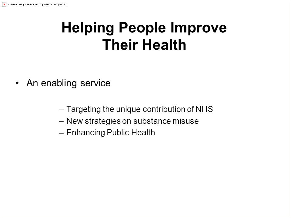 Helping People Improve Their Health An enabling service –Targeting the unique contribution of NHS –New strategies on substance misuse –Enhancing Publi