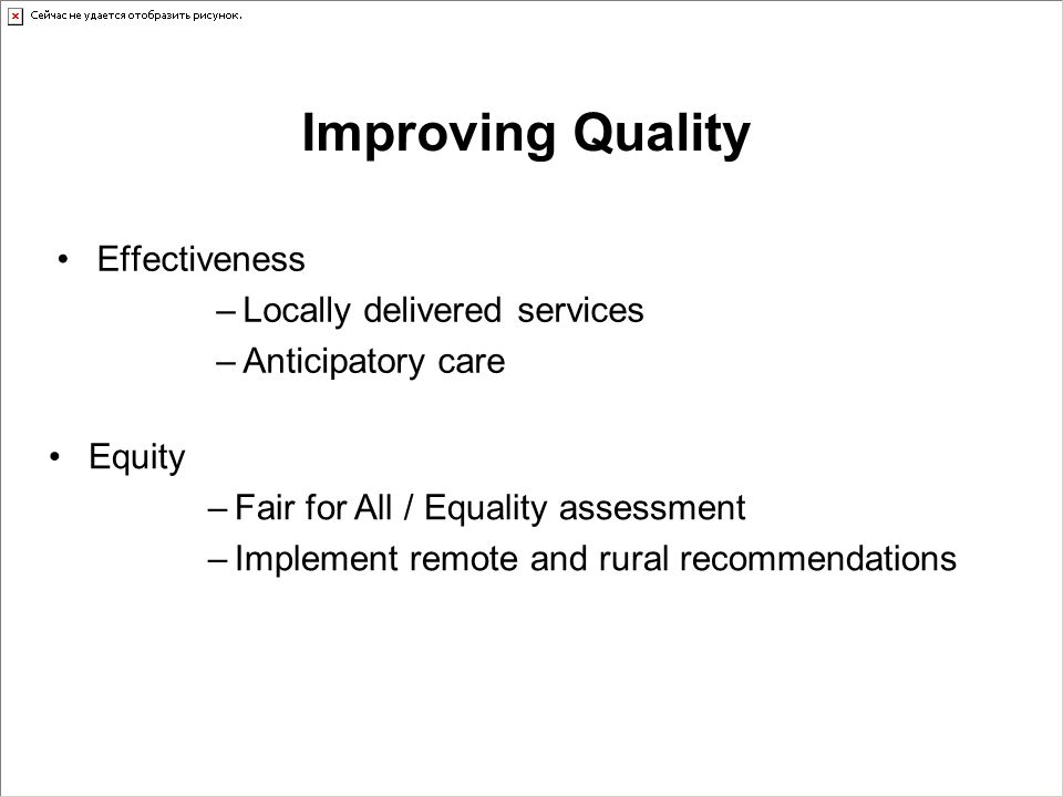 Improving Quality Effectiveness –Locally delivered services –Anticipatory care Equity –Fair for All / Equality assessment –Implement remote and rural