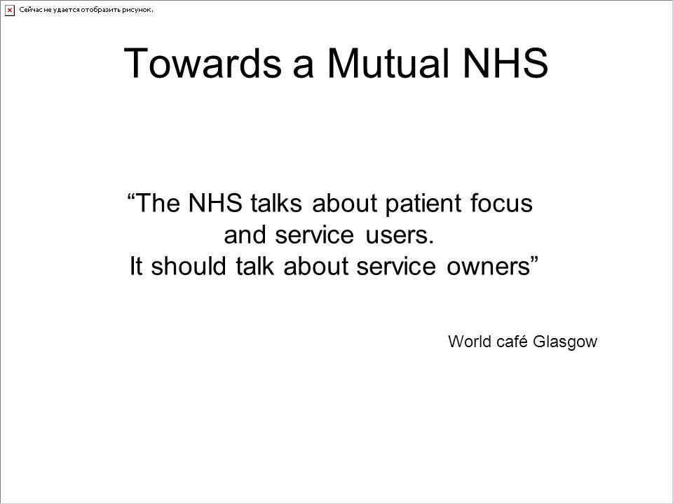 "Towards a Mutual NHS ""The NHS talks about patient focus and service users. It should talk about service owners"" World café Glasgow"