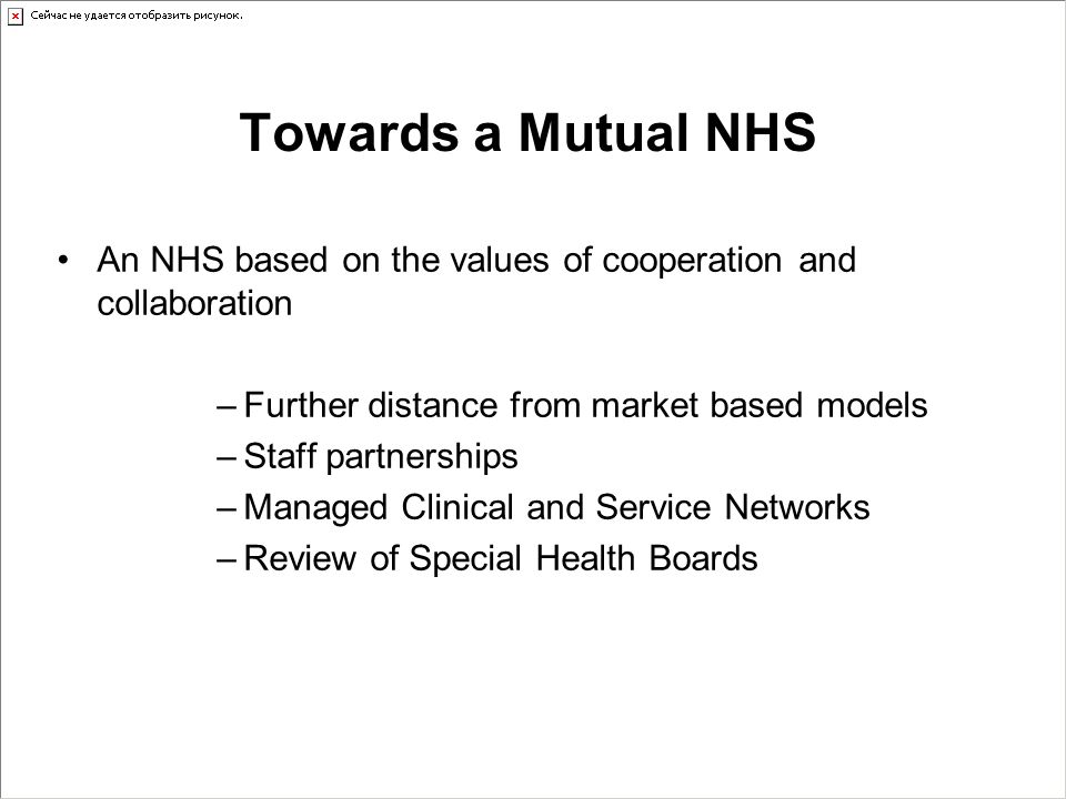 Towards a Mutual NHS An NHS based on the values of cooperation and collaboration –Further distance from market based models –Staff partnerships –Manag