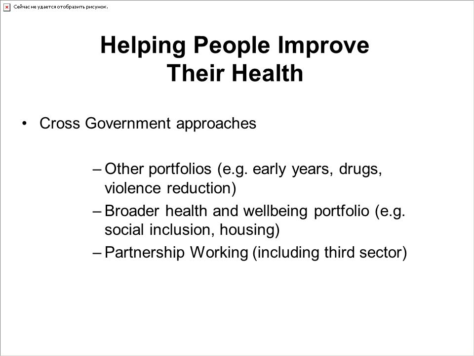 Helping People Improve Their Health Cross Government approaches –Other portfolios (e.g. early years, drugs, violence reduction) –Broader health and we