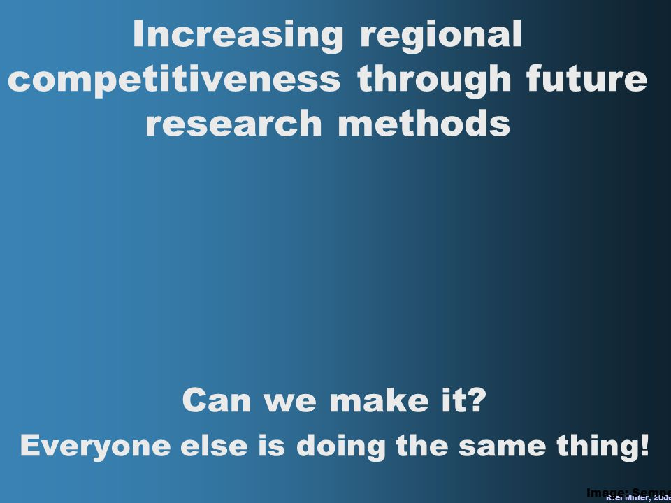Riel Miller, 2006 Increasing regional competitiveness through future research methods Can we make it? Everyone else is doing the same thing! Image: Se