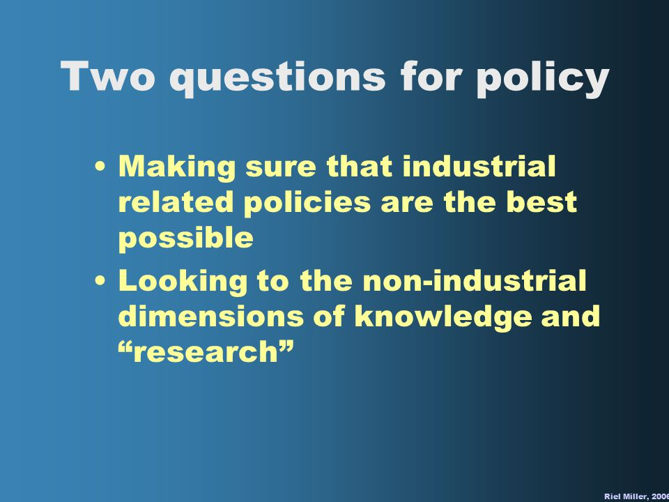 Two questions for policy Making sure that industrial related policies are the best possible Looking to the non-industrial dimensions of knowledge and research