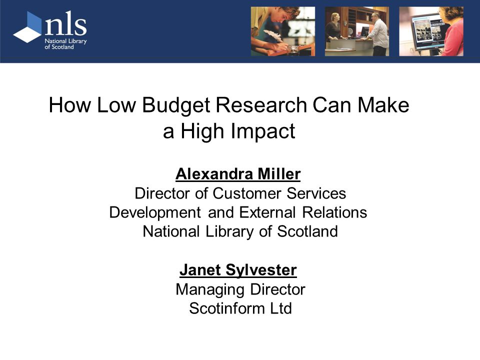 How Low Budget Research Can Make a High Impact Alexandra Miller Director of Customer Services Development and External Relations National Library of Scotland Janet Sylvester Managing Director Scotinform Ltd