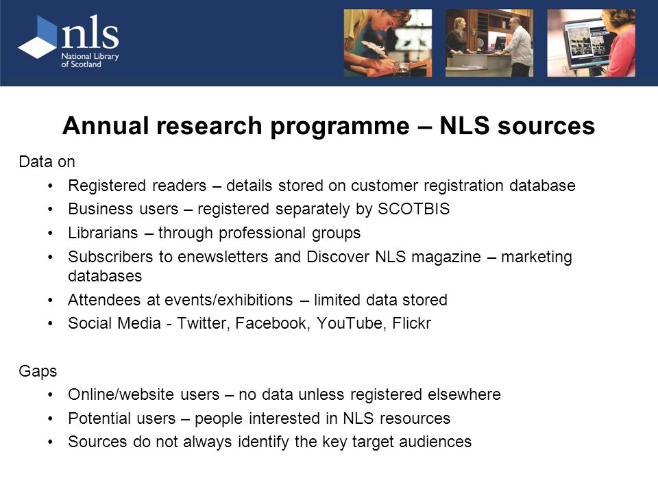 Annual research programme – NLS sources Data on Registered readers – details stored on customer registration database Business users – registered separately by SCOTBIS Librarians – through professional groups Subscribers to enewsletters and Discover NLS magazine – marketing databases Attendees at events/exhibitions – limited data stored Social Media - Twitter, Facebook, YouTube, Flickr Gaps Online/website users – no data unless registered elsewhere Potential users – people interested in NLS resources Sources do not always identify the key target audiences