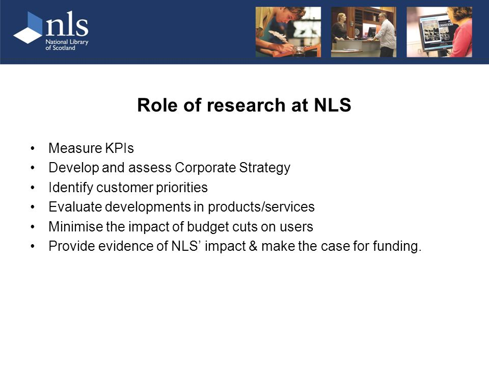 Role of research at NLS Measure KPIs Develop and assess Corporate Strategy Identify customer priorities Evaluate developments in products/services Minimise the impact of budget cuts on users Provide evidence of NLS' impact & make the case for funding.