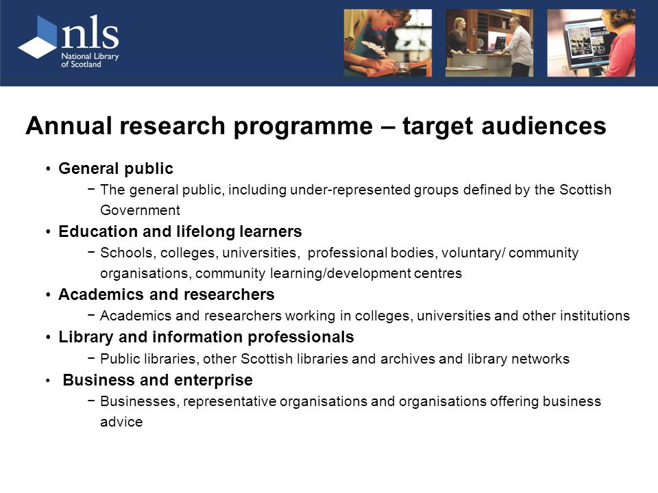 Annual research programme – target audiences General public −The general public, including under-represented groups defined by the Scottish Government Education and lifelong learners −Schools, colleges, universities, professional bodies, voluntary/ community organisations, community learning/development centres Academics and researchers −Academics and researchers working in colleges, universities and other institutions Library and information professionals −Public libraries, other Scottish libraries and archives and library networks Business and enterprise −Businesses, representative organisations and organisations offering business advice